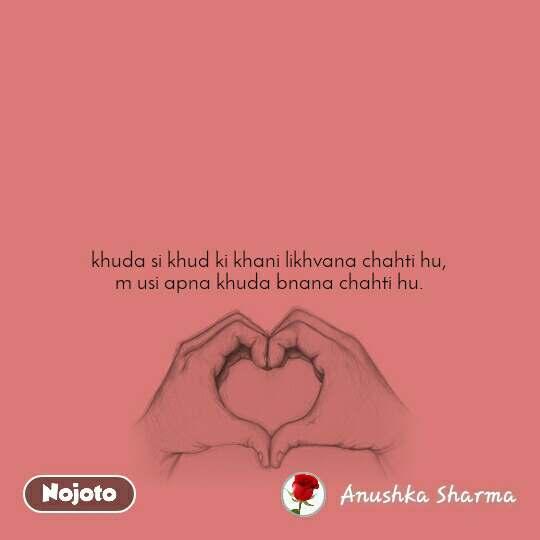 khuda si khud ki khani likhvana chahti hu, m usi apna khuda bnana chahti hu.