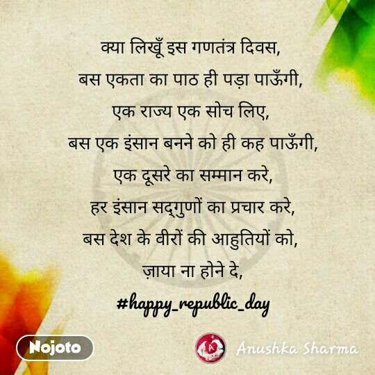 क्या लिखूँ इस गणतंत्र दिवस,  बस एकता का पाठ ही पड़ा पाऊँगी,  एक राज्य एक सोच लिए,  बस एक इंसान बनने को ही कह पाऊँगी, एक दूसरे का सम्मान करे, हर इंसान सद्गुणों का प्रचार करे, बस देश के वीरों की आहुतियों को,  ज़ाया ना होने दे, #happy_republic_day