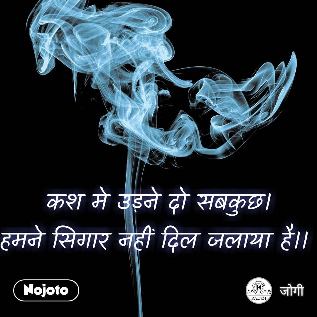 कश मे उड़ने दो सबकुछ। हमने सिगार नहीं दिल जलाया है।।