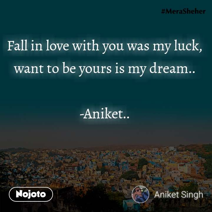 Fall in love with you was my luck, want to be yours is my dream..  -Aniket..
