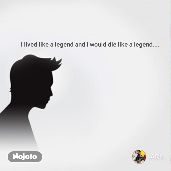 I lived like a legend and I would die like a legend....