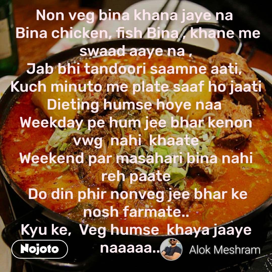 Non veg bina khana jaye na   Bina chicken, fish Bina , khane me swaad aaye na , Jab bhi tandoori saamne aati,  Kuch minuto me plate saaf ho jaati Dieting humse hoye naa  Weekday pe hum jee bhar kenon vwg  nahi  khaate Weekend par masahari bina nahi reh paate  Do din phir nonveg jee bhar ke nosh farmate.. Kyu ke,  Veg humse  khaya jaaye naaaaa.....