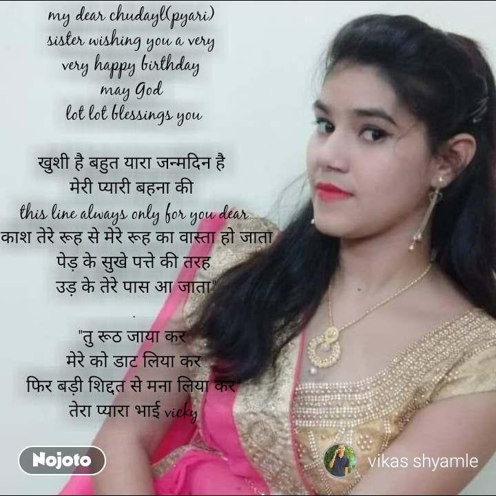 """my dear chudayl(pyari)  sister wishing you a very  very happy birthday  may God  lot lot blessings you  खुशी है बहुत यारा जन्मदिन है  मेरी प्यारी बहना की  this line always only for you dear """"काश तेरे रूह से मेरे रूह का वास्ता हो जाता पेड़ के सुखे पत्ते की तरह  उड़ के तेरे पास आ जाता"""" . """"तु रूठ जाया कर  मेरे को डाट लिया कर फिर बड़ी शिद्दत से मना लिया कर"""" तेरा प्यारा भाई vicky #NojotoQuote"""