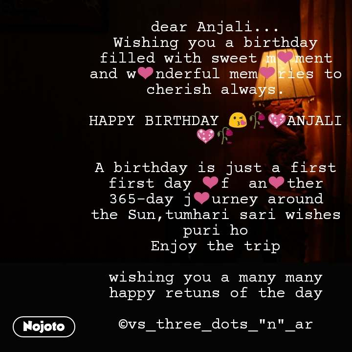 "dear Anjali... Wishing you a birthday filled with sweet m❤️ment and w❤️nderful mem❤️ries to cherish always.  HAPPY BIRTHDAY 😘🥀💖ANJALI💖🥀  A birthday is just a first first day ❤️f  an❤️ther 365-day j❤️urney around the Sun,tumhari sari wishes puri ho Enjoy the trip  wishing you a many many happy retuns of the day  ©vs_three_dots_""n""_ar #NojotoQuote"