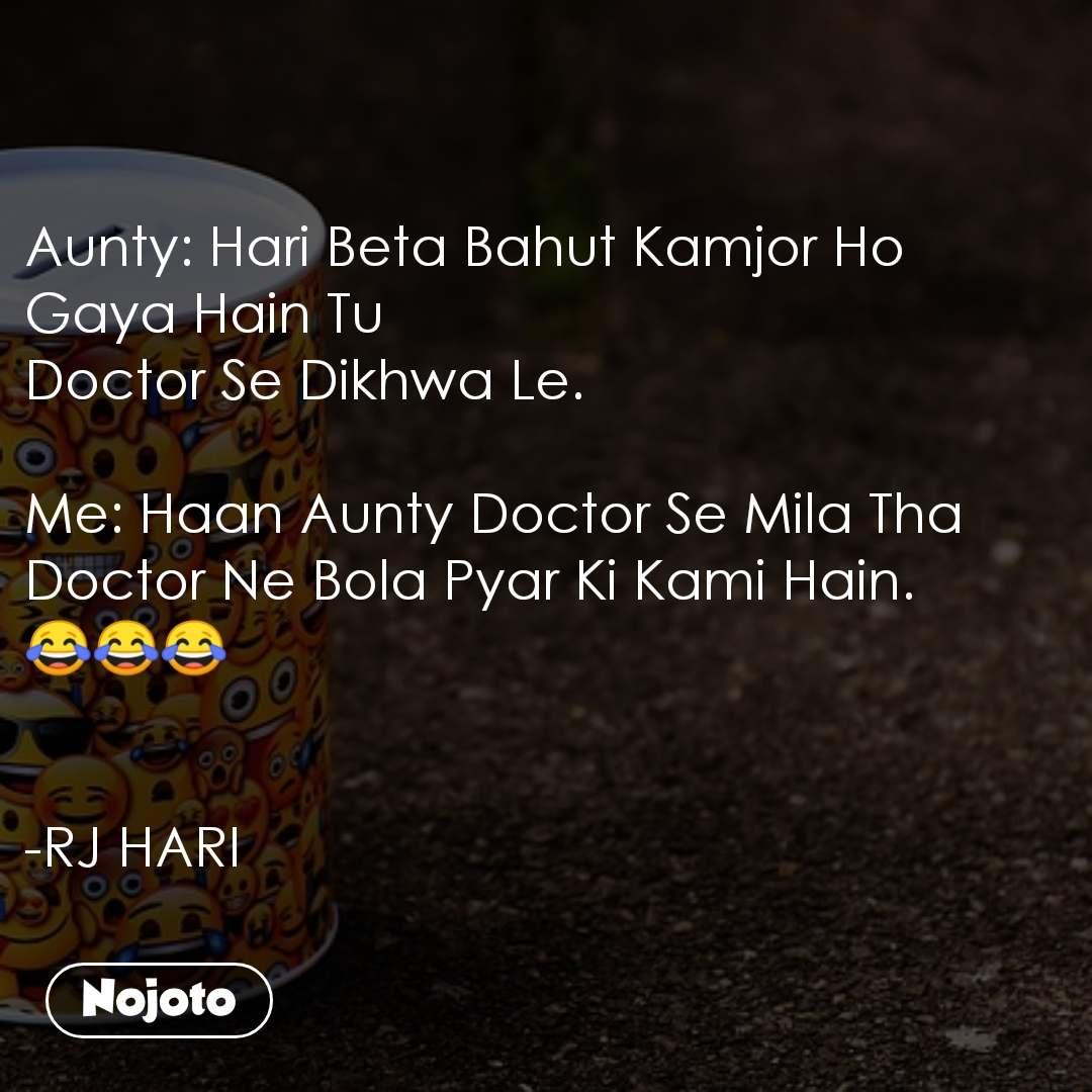Aunty: Hari Beta Bahut Kamjor Ho Gaya Hain Tu Doctor Se Dikhwa Le.  Me: Haan Aunty Doctor Se Mila Tha  Doctor Ne Bola Pyar Ki Kami Hain. 😂😂😂    -RJ HARI