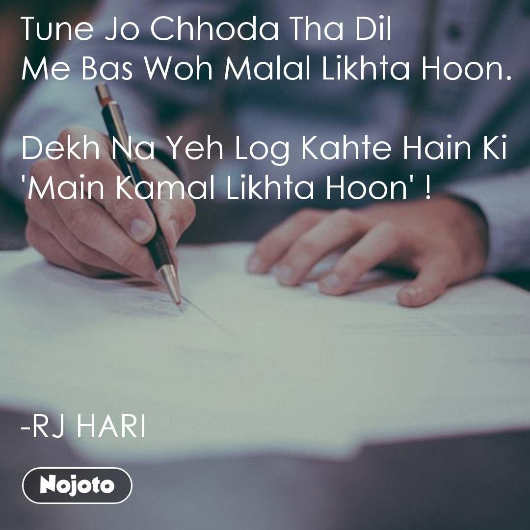 Tune Jo Chhoda Tha Dil Me Bas Woh Malal Likhta Hoon.  Dekh Na Yeh Log Kahte Hain Ki 'Main Kamal Likhta Hoon' !      -RJ HARI