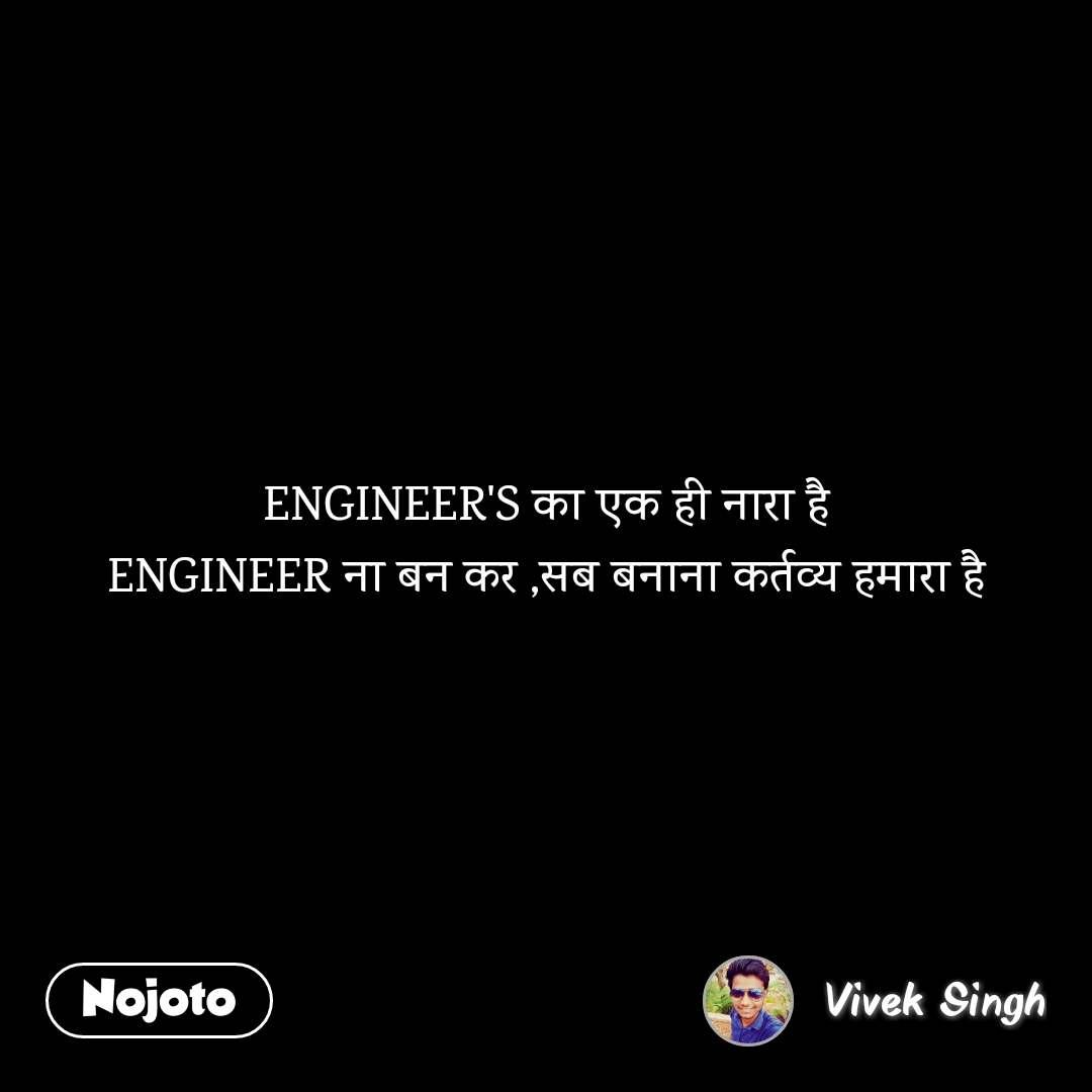 ENGINEER'S का एक ही नारा है ENGINEER ना बन कर ,सब बनाना कर्तव्य हमारा है