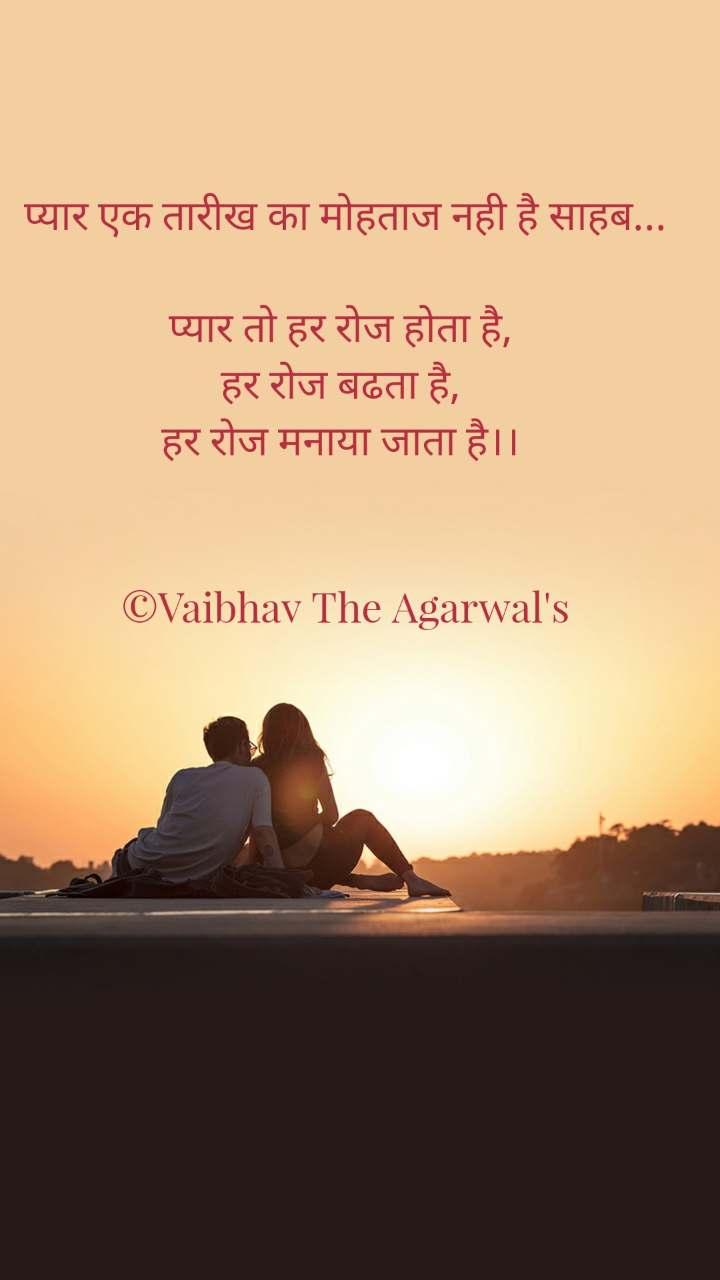 प्यार एक तारीख का मोहताज नही है साहब...   प्यार तो हर रोज होता है,  हर रोज बढता है,  हर रोज मनाया जाता है।।    ©Vaibhav The Agarwal's