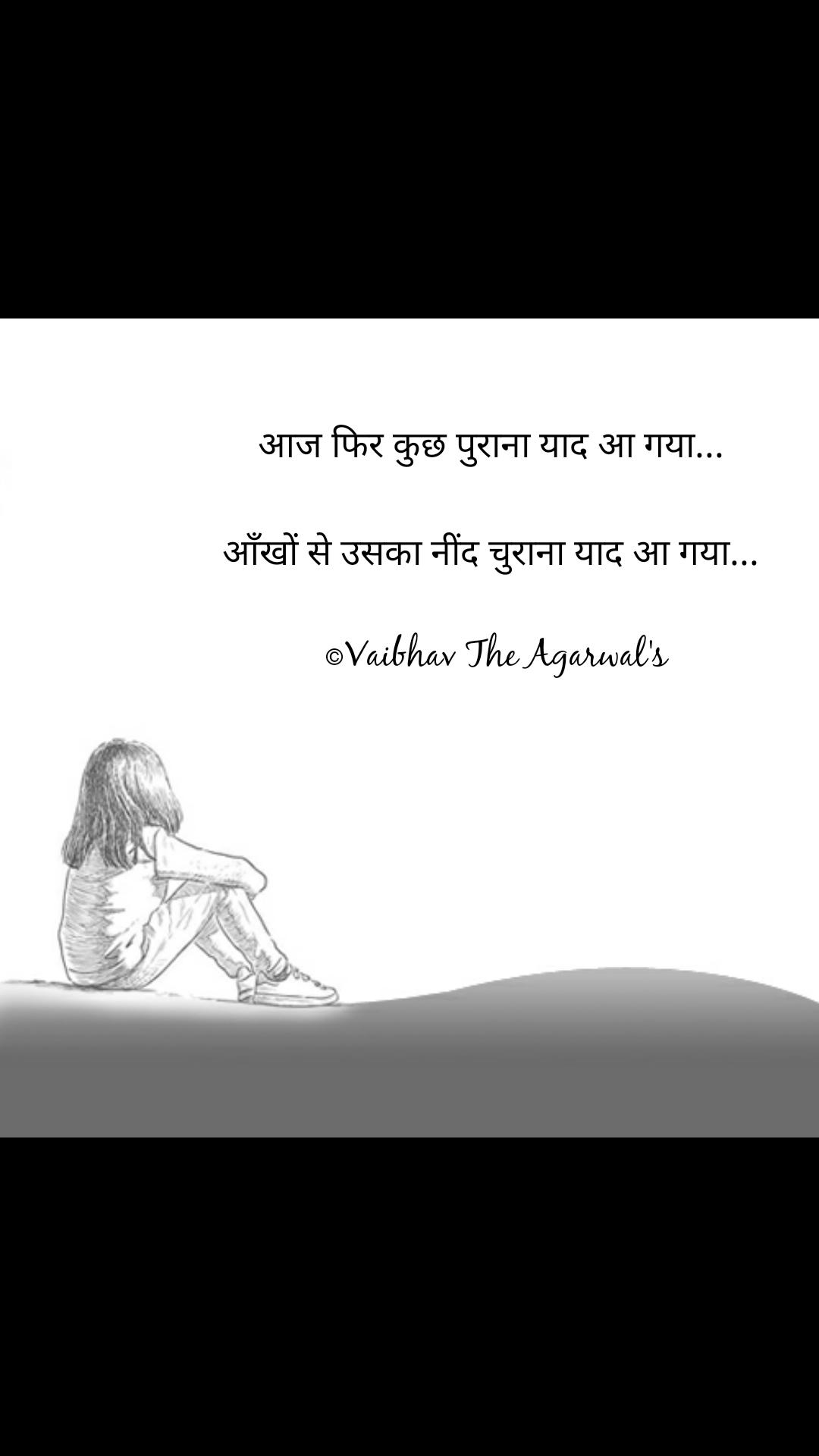 आज फिर कुछ पुराना याद आ गया...   आँखों से उसका नींद चुराना याद आ गया...   ©Vaibhav The Agarwal's