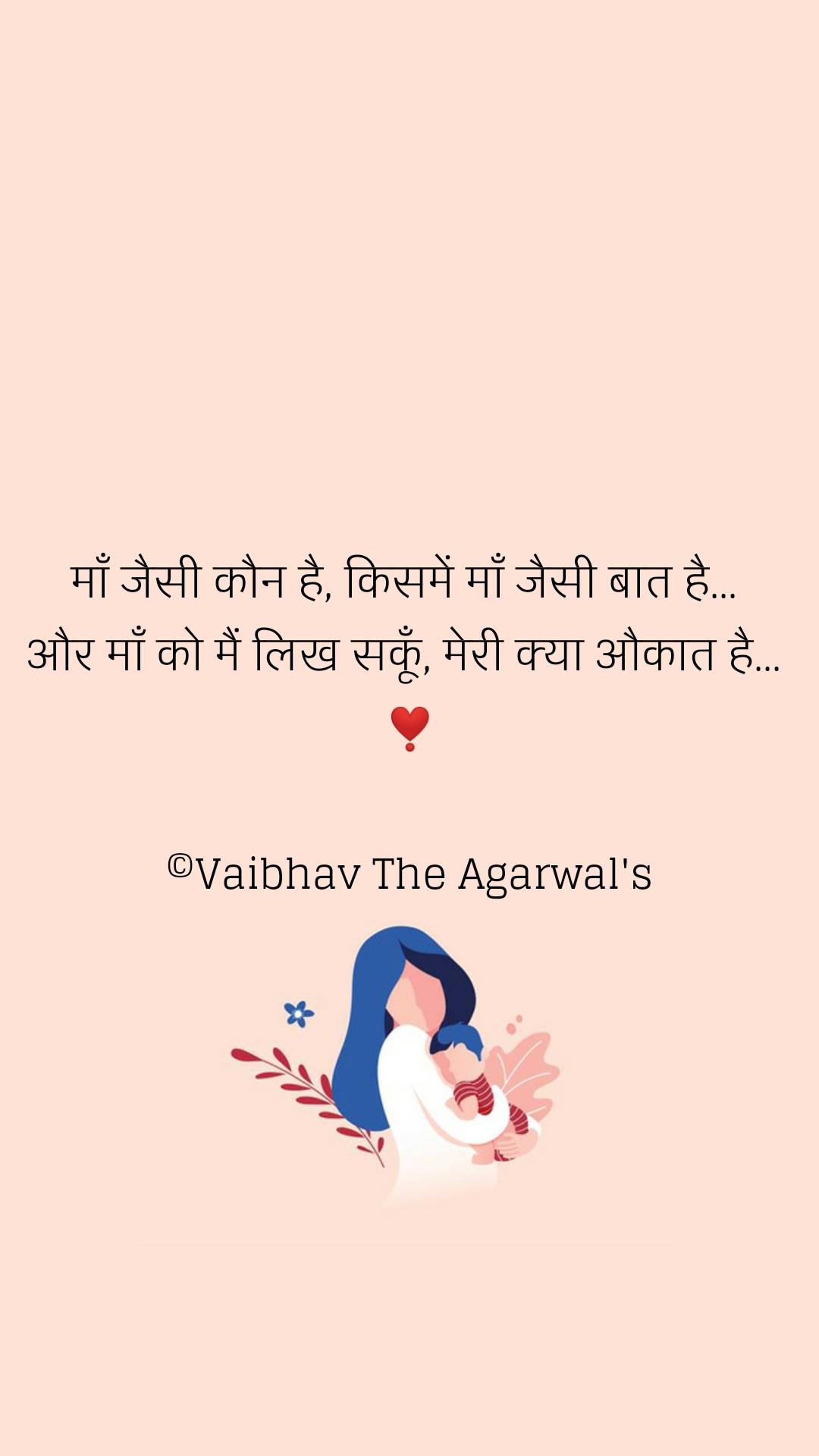 माँ जैसी कौन है, किसमें माँ जैसी बात है...  और माँ को मैं लिख सकूँ, मेरी क्या औकात है...  ❣️  ©Vaibhav The Agarwal's