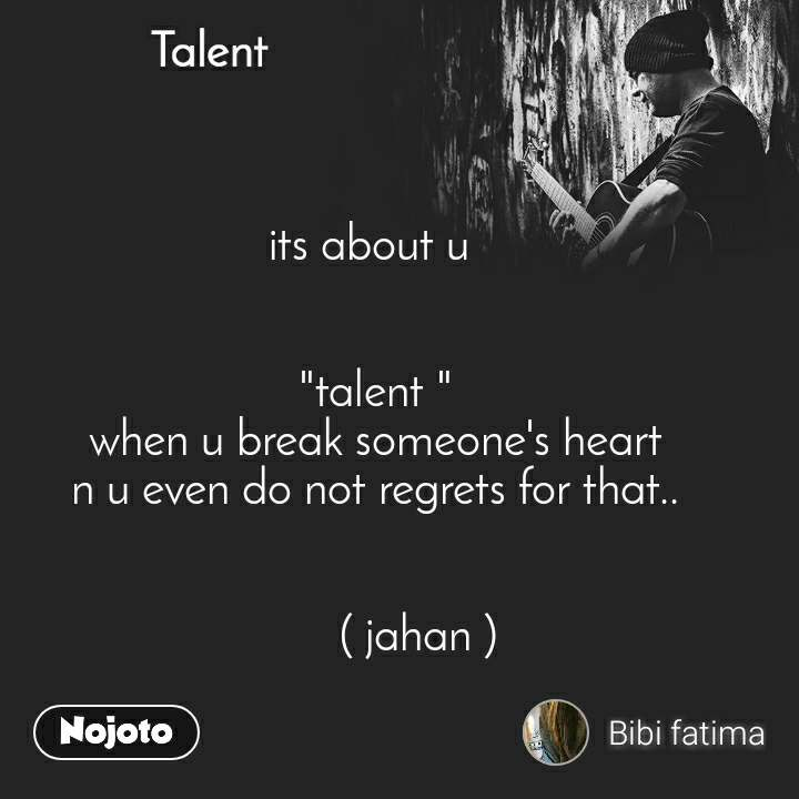 "Talent  its about u        ""talent "" when u break someone's heart n u even do not regrets for that..          ( jahan )"