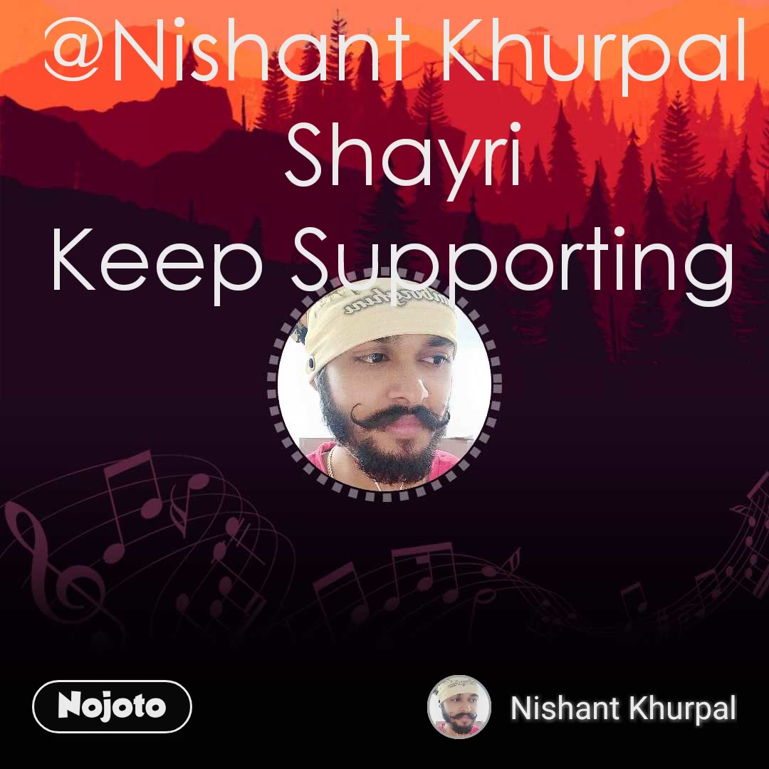 @Nishant Khurpal  Shayri Keep Supporting