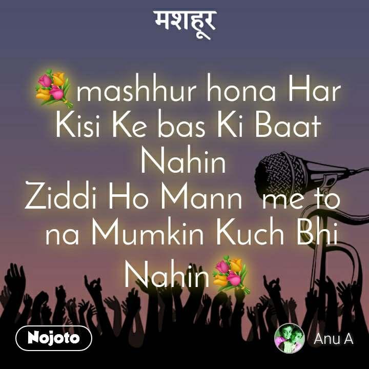 मशहूर  💐mashhur hona Har Kisi Ke bas Ki Baat Nahin  Ziddi Ho Mann  me to   na Mumkin Kuch Bhi Nahin💐