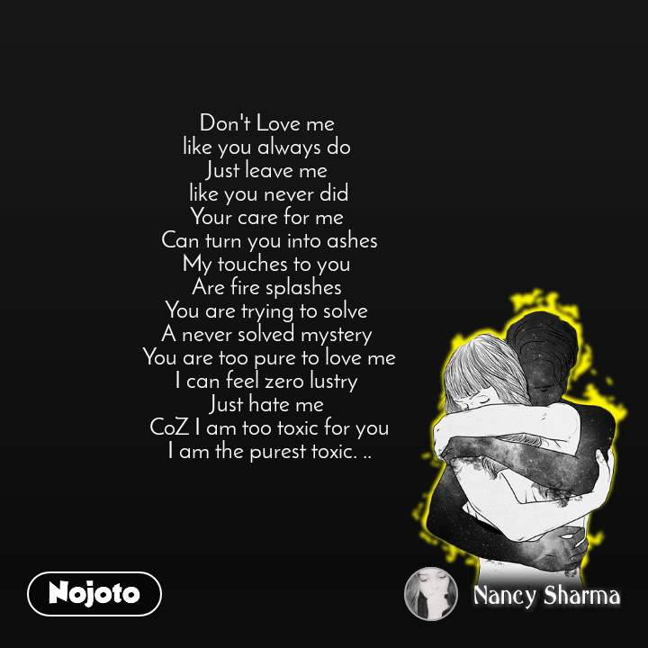 Don't Love me  like you always do  Just leave me  like you never did Your care for me  Can turn you into ashes My touches to you  Are fire splashes  You are trying to solve  A never solved mystery  You are too pure to love me I can feel zero lustry  Just hate me  CoZ I am too toxic for you I am the purest toxic. ..