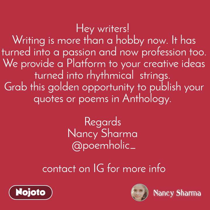 Hey writers!  Writing is more than a hobby now. It has turned into a passion and now profession too. We provide a Platform to your creative ideas turned into rhythmical  strings.  Grab this golden opportunity to publish your quotes or poems in Anthology.   Regards  Nancy Sharma  @poemholic_  contact on IG for more info