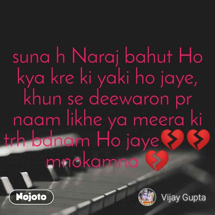 suna h Naraj bahut Ho kya kre ki yaki ho jaye, khun se deewaron pr naam likhe ya meera ki trh bdnam Ho jaye💔💔mnokamna 💔