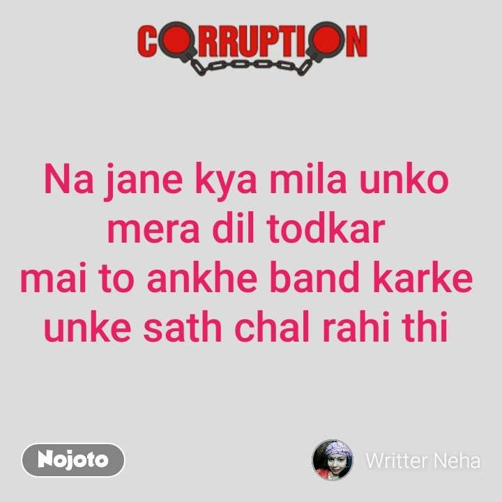Corruption Na jane kya mila unko  mera dil todkar  mai to ankhe band karke  unke sath chal rahi thi