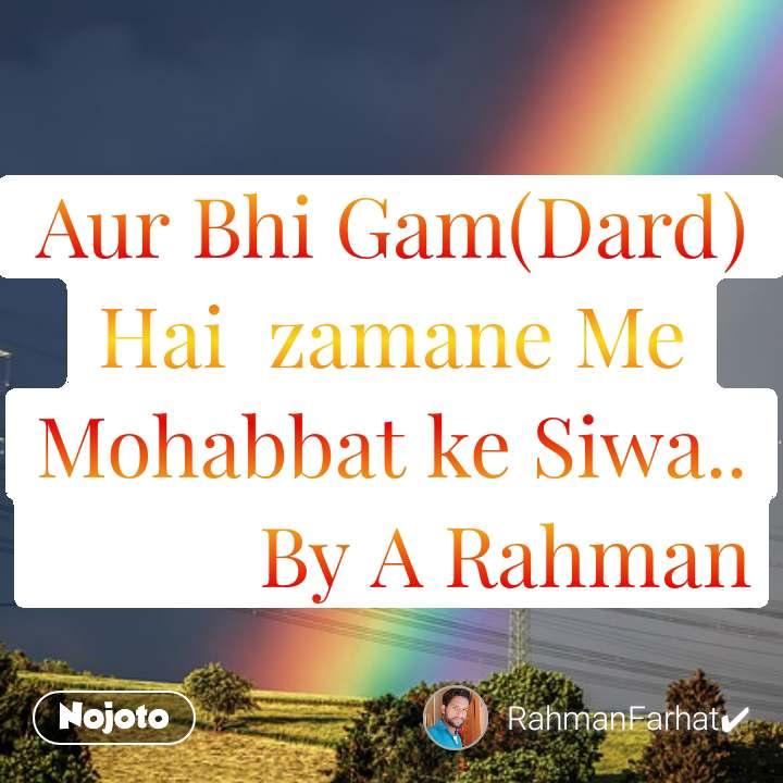 Aur Bhi Gam(Dard)  Hai  zamane Me Mohabbat ke Siwa..            By A Rahman