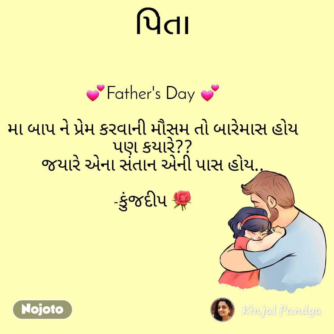 પિતા     💕Father's Day 💕  મા બાપ ને પ્રેમ કરવાની મૌસમ તો બારેમાસ હોય પણ કયારે?? જયારે એના સંતાન એની પાસ હોય..  -કુંજદીપ 🌹