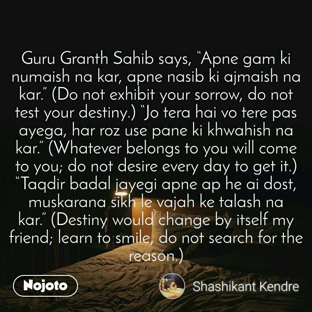 "Guru Granth Sahib says, ""Apne gam ki numaish na kar, apne nasib ki ajmaish na kar."" (Do not exhibit your sorrow, do not test your destiny.) ""Jo tera hai vo tere pas ayega, har roz use pane ki khwahish na kar."" (Whatever belongs to you will come to you; do not desire every day to get it.) ""Taqdir badal jayegi apne ap he ai dost, muskarana sikh le vajah ke talash na kar."" (Destiny would change by itself my friend; learn to smile, do not search for the reason.)"