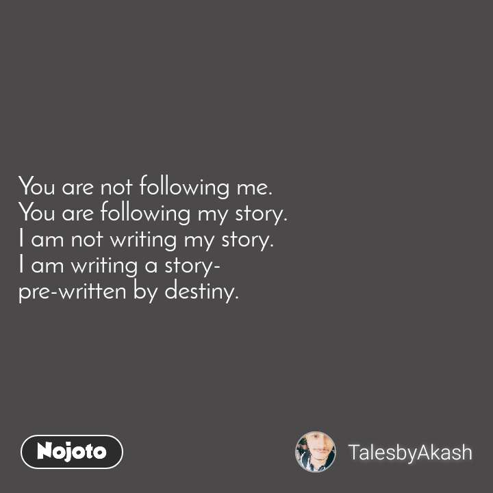 You are not following me. You are following my story. I am not writing my story. I am writing a story- pre-written by destiny.