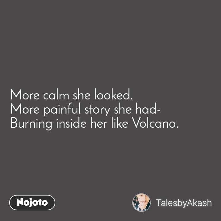 More calm she looked. More painful story she had- Burning inside her like Volcano.