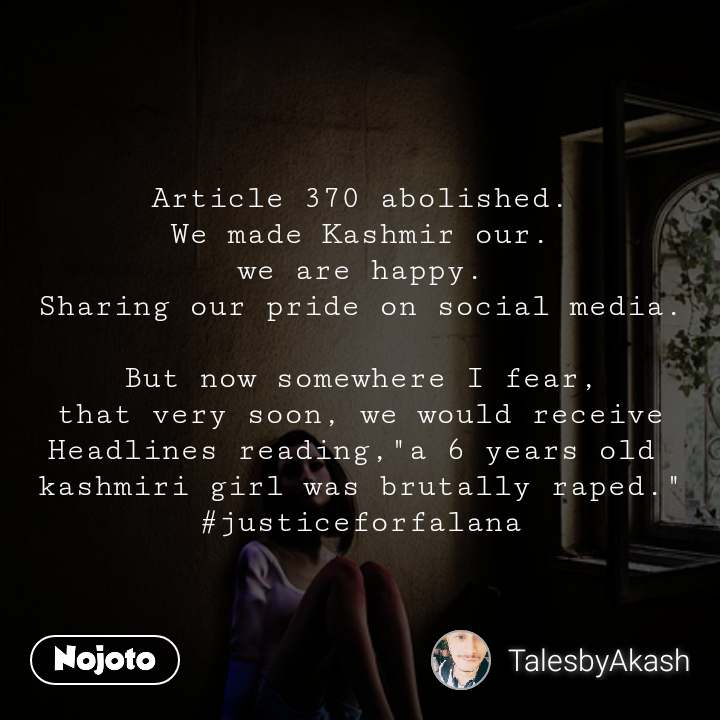 """Article 370 abolished. We made Kashmir our. we are happy. Sharing our pride on social media.  But now somewhere I fear, that very soon, we would receive Headlines reading,""""a 6 years old  kashmiri girl was brutally raped."""" #justiceforfalana"""
