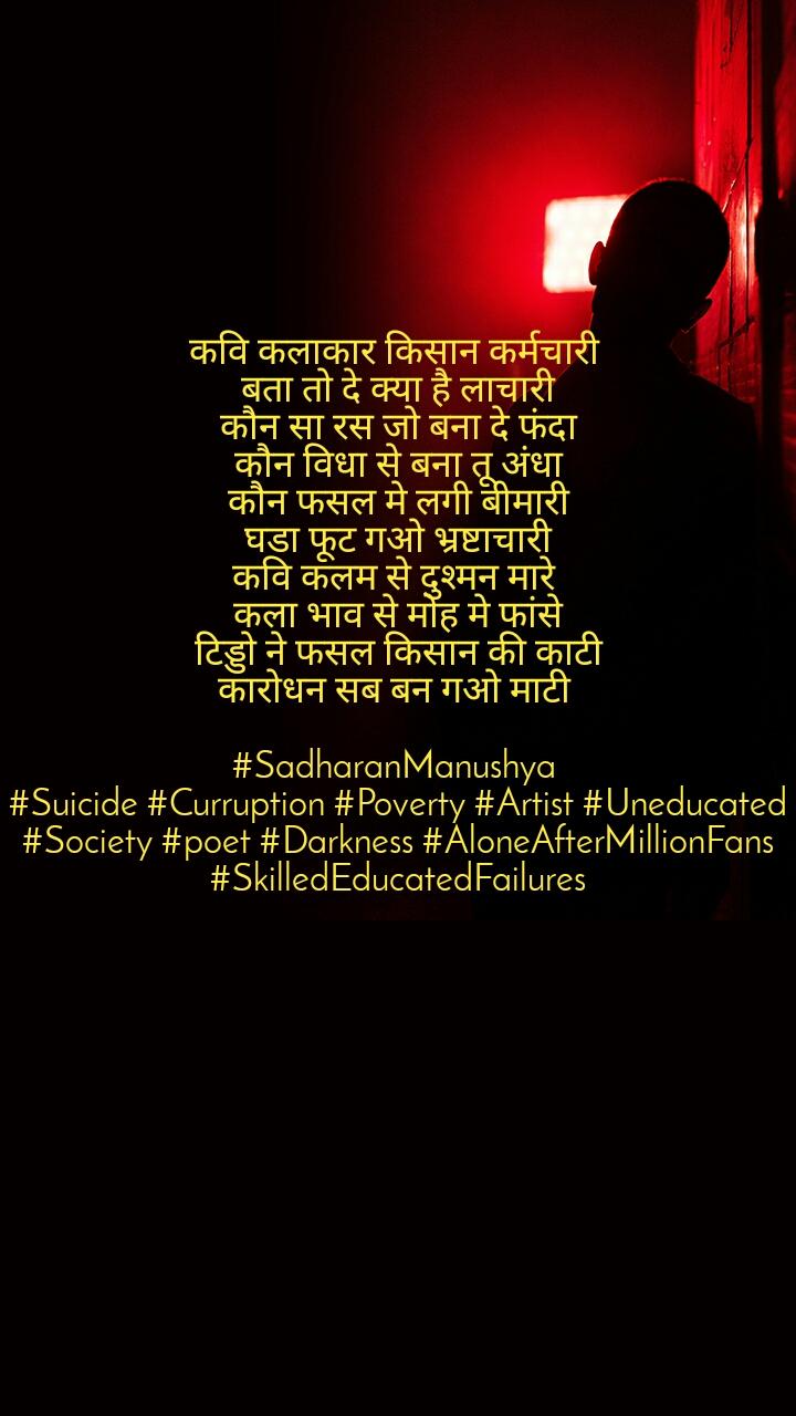 कवि कलाकार किसान कर्मचारी  बता तो दे क्या है लाचारी कौन सा रस जो बना दे फंदा कौन विधा से बना तू अंधा कौन फसल मे लगी बीमारी घडा फूट गओ भ्रष्टाचारी कवि कलम से दुश्मन मारे  कला भाव से मोह मे फांसे टिड्डो ने फसल किसान की काटी कारोधन सब बन गओ माटी   #SadharanManushya  #Suicide #Curruption #Poverty #Artist #Uneducated #Society #poet #Darkness #AloneAfterMillionFans #SkilledEducatedFailures