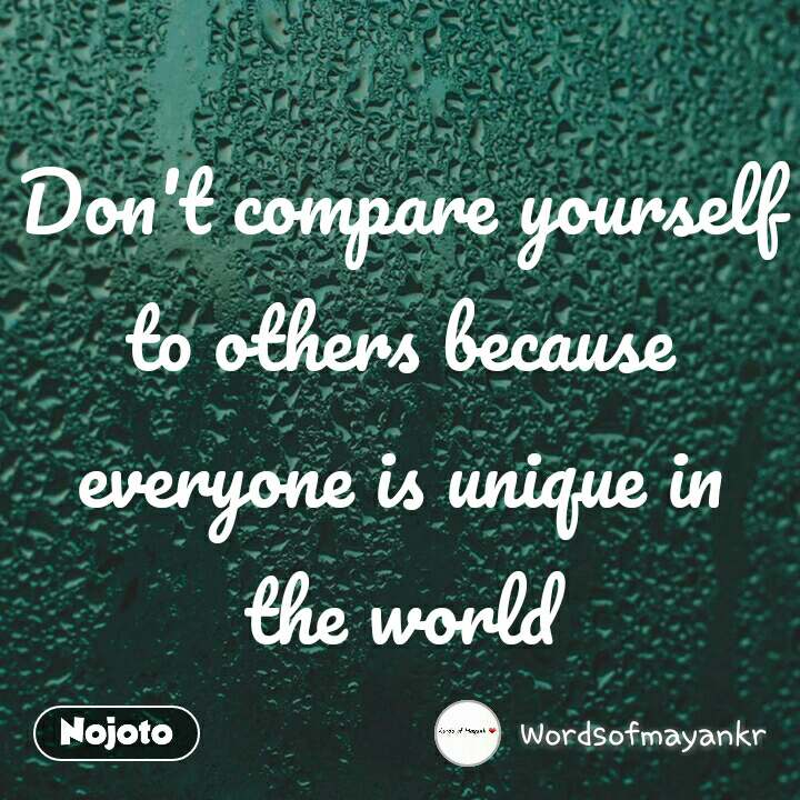 Don't compare yourself to others because everyone is unique in the world