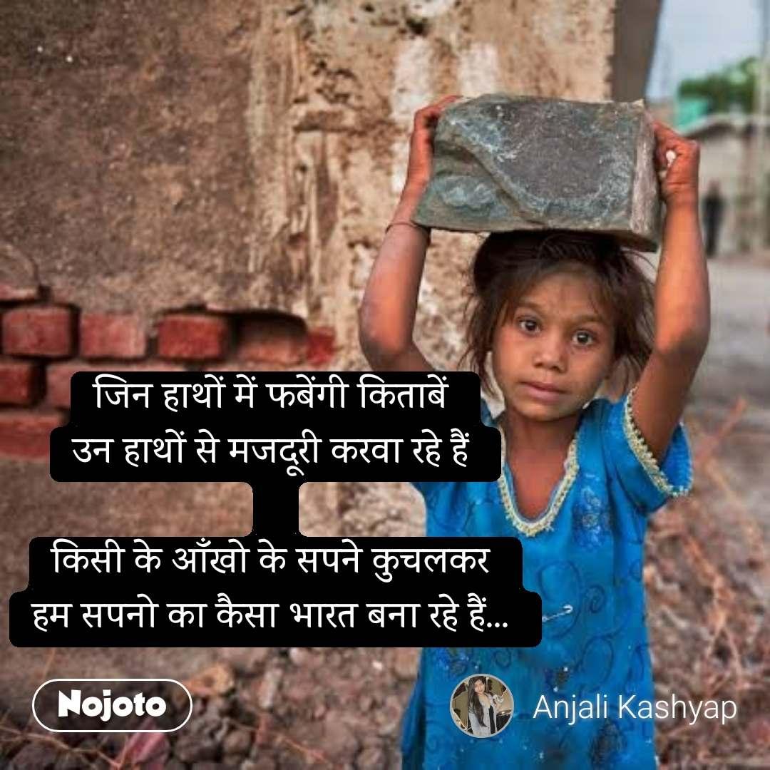 जिन हाथों में फबेंगी किताबें  उन हाथों से मजदूरी करवा रहे हैं   किसी के आँखो के सपने कुचलकर  हम सपनो का कैसा भारत बना रहे हैं...   #NojotoQuote