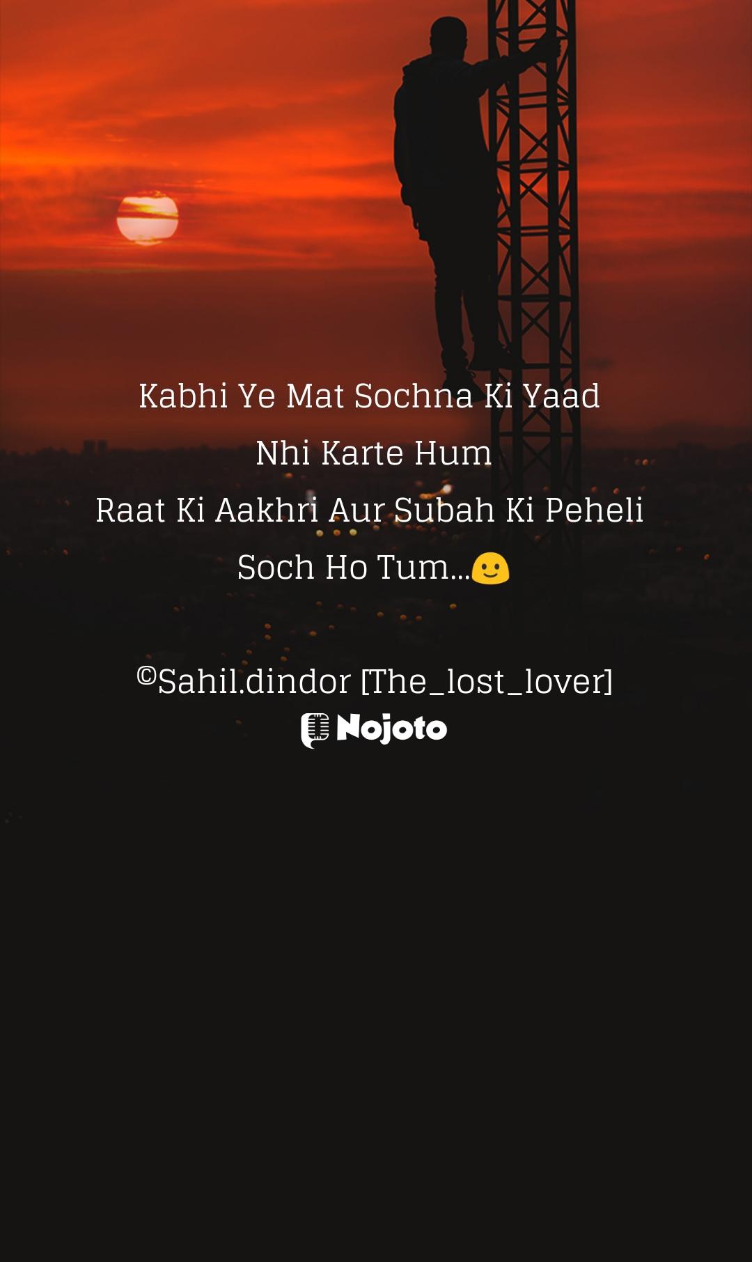 Kabhi Ye Mat Sochna Ki Yaad  Nhi Karte Hum Raat Ki Aakhri Aur Subah Ki Peheli  Soch Ho Tum...🙂  ©Sahil.dindor [The_lost_lover]