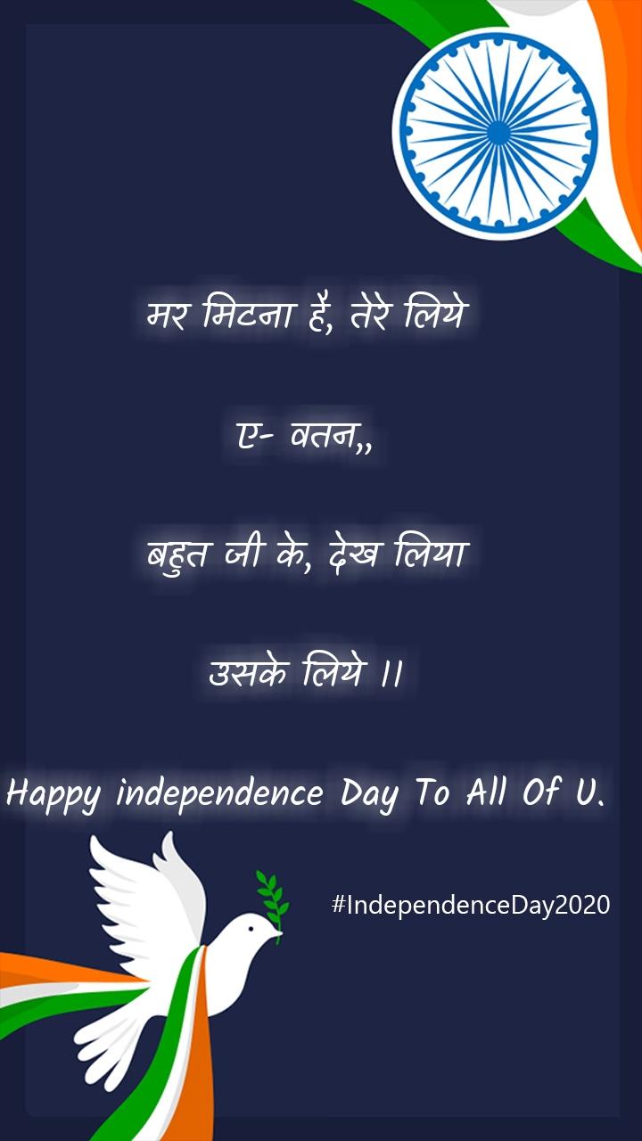 मर मिटना है, तेरे लिये  ए- वतन,,  बहुत जी के, देख लिया  उसके लिये ।।  Happy independence Day To All Of U.