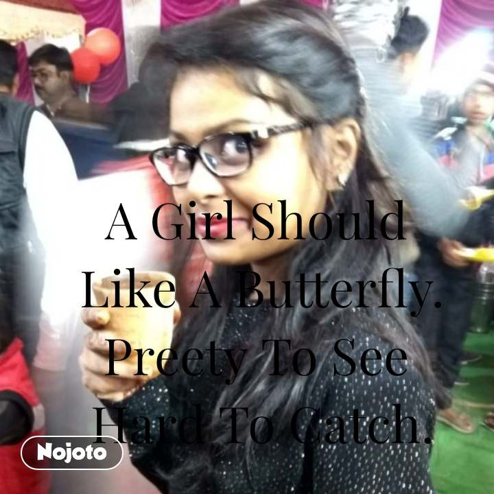 A Girl Should  Like A Butterfly. Preety To See  Hard To Catch.