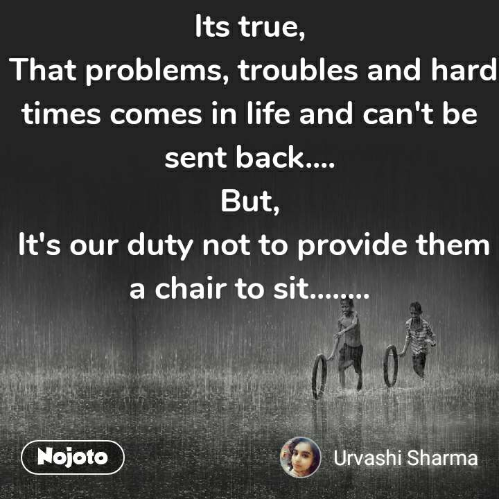 Its true,  That problems, troubles and hard times comes in life and can't be sent back.... But,  It's our duty not to provide them a chair to sit........