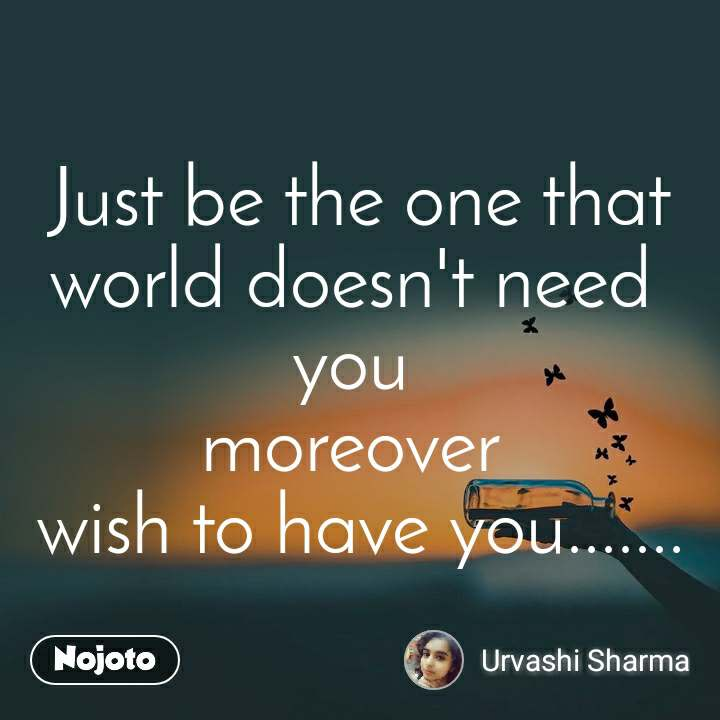 Just be the one that world doesn't need  you  moreover  wish to have you.......