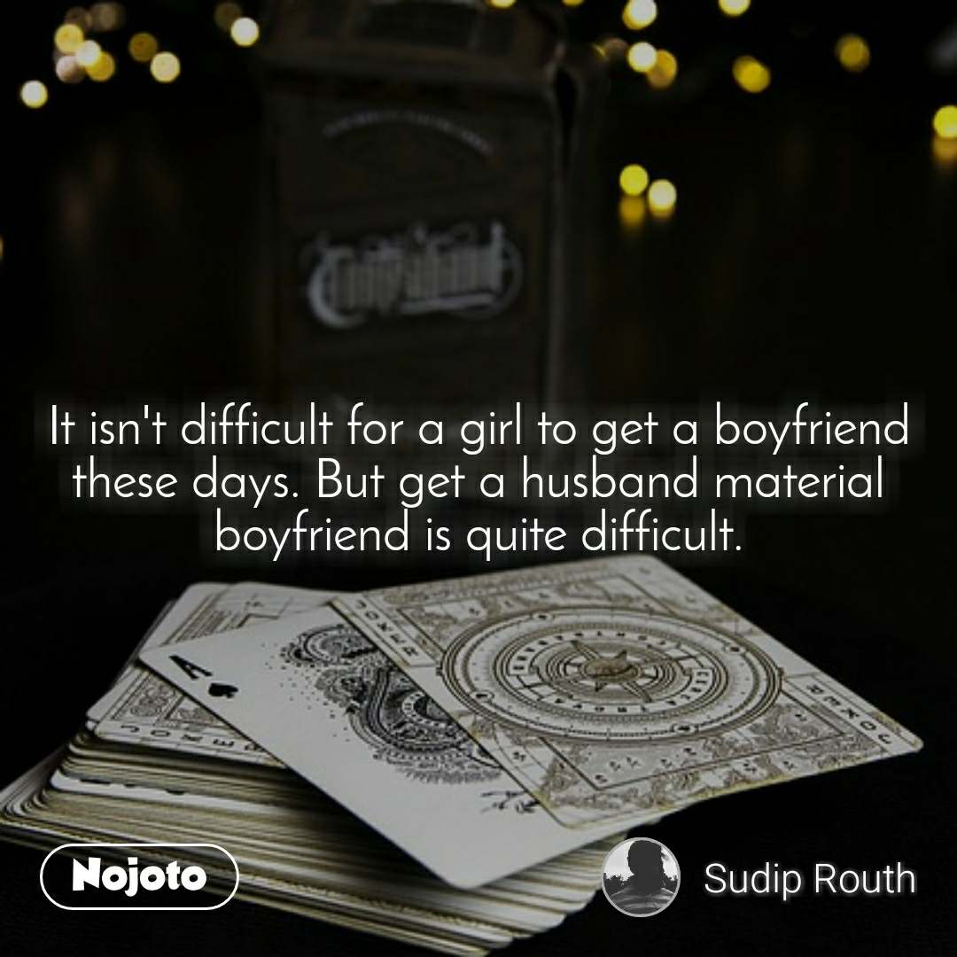 It isn't difficult for a girl to get a boyfriend these days. But get a husband material boyfriend is quite difficult.