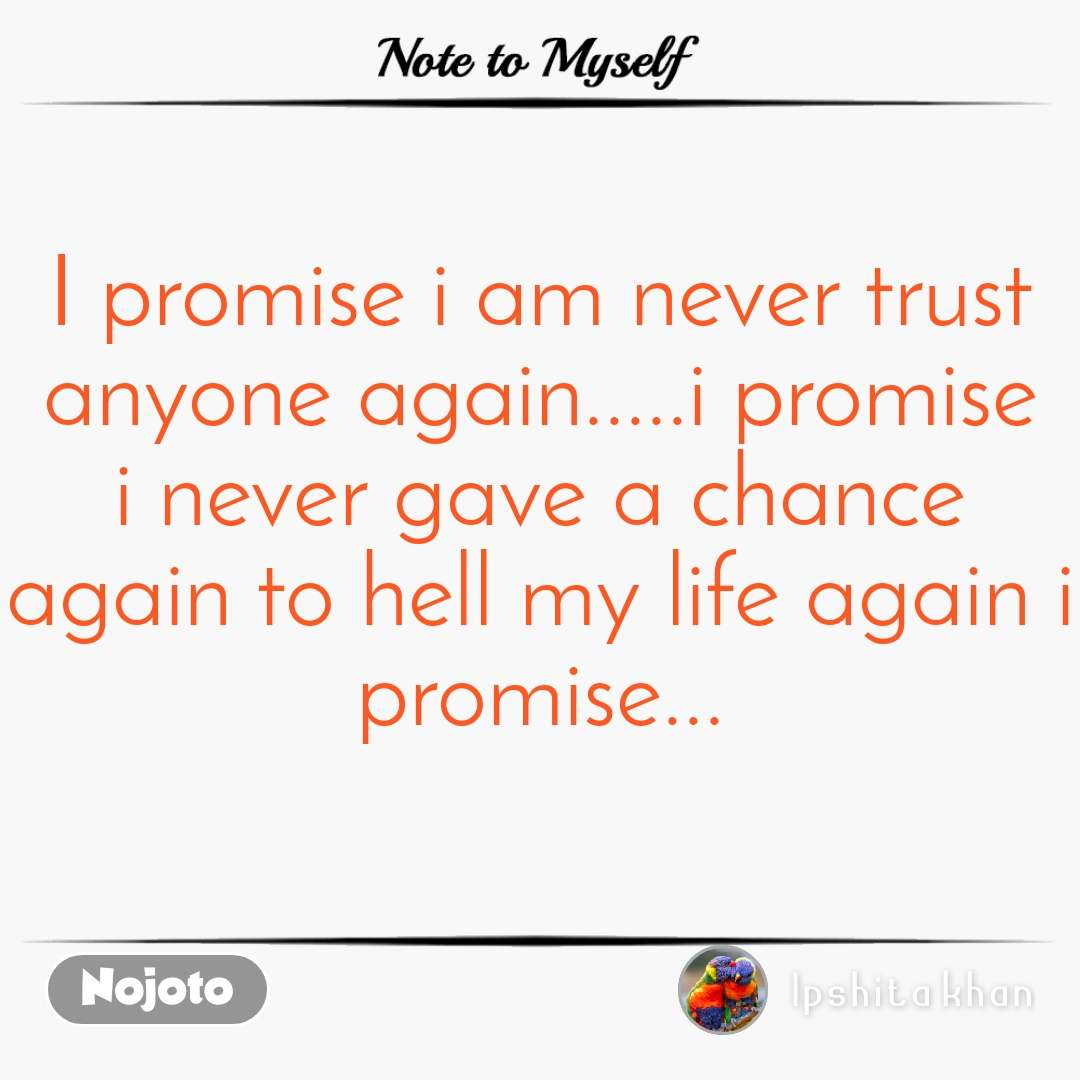 Note to Myself I promise i am never trust anyone again.....i promise i never gave a chance again to hell my life again i promise...