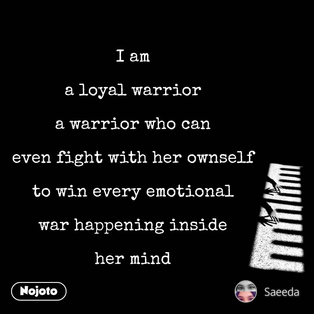 I am  a loyal warrior  a warrior who can  even fight with her ownself  to win every emotional  war happening inside  her mind