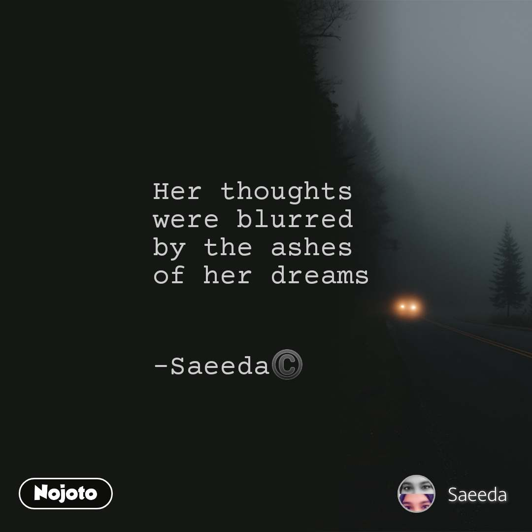 Her thoughts were blurred by the ashes of her dreams   -Saeeda©️