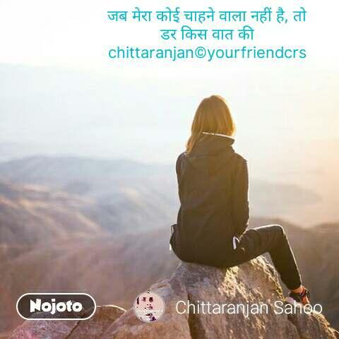 जब मेरा कोई चाहने वाला नहीं है, तो डर किस वात की chittaranjan©yourfriendcrs   #NojotoQuote