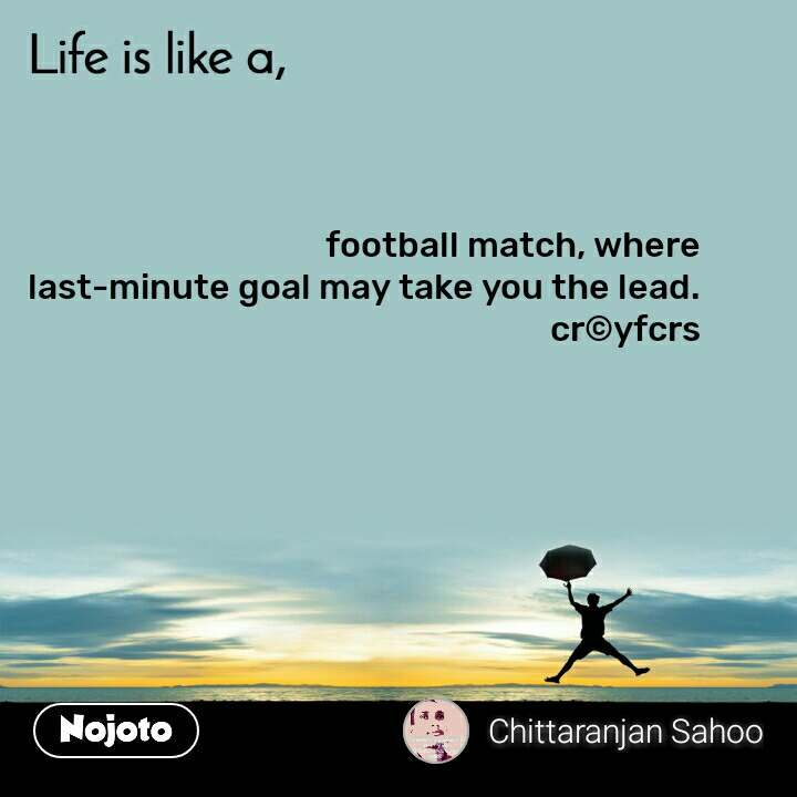 Life is like a football match, where last-minute goal may take you the lead. cr©yfcrs