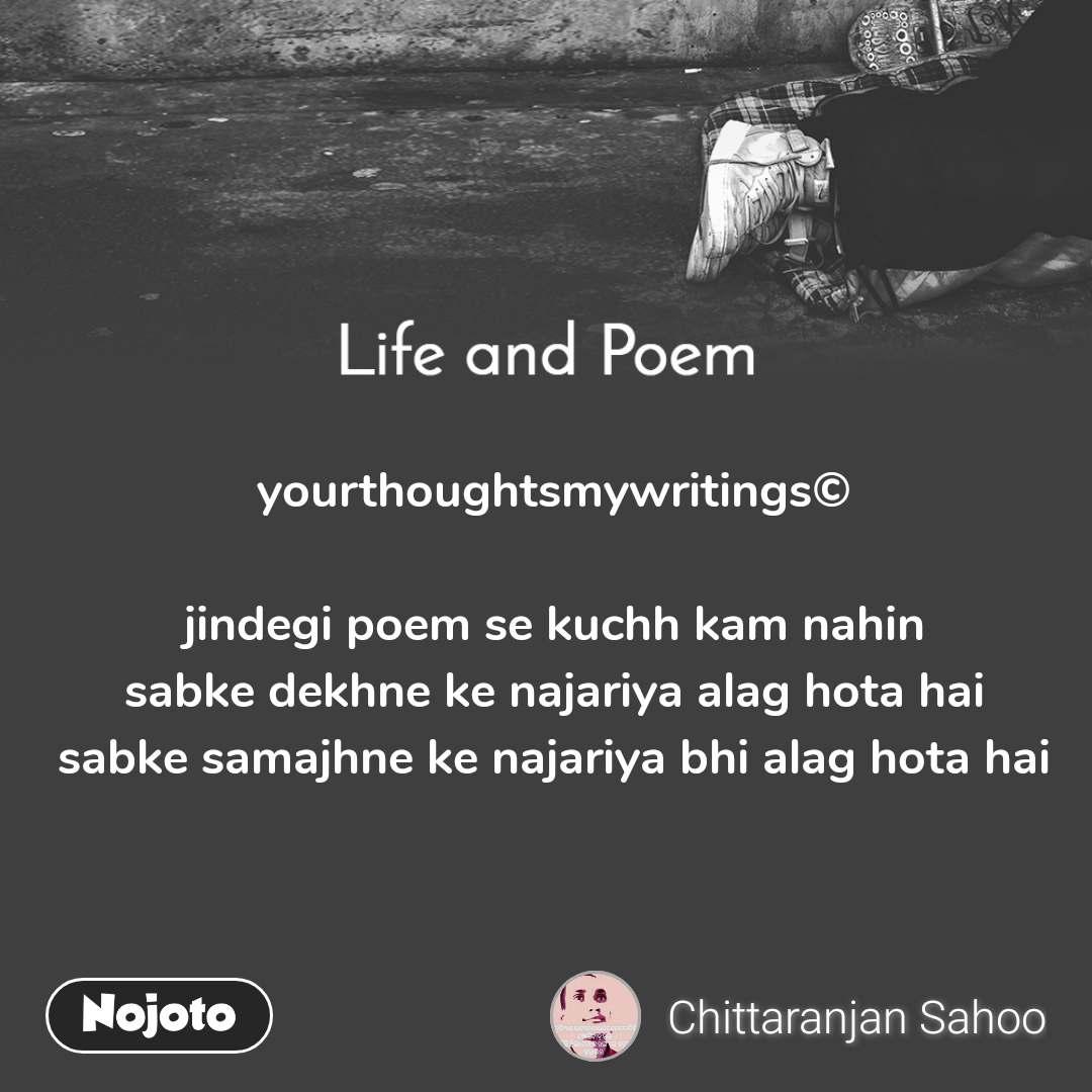 Life and Poem     yourthoughtsmywritings©  jindegi poem se kuchh kam nahin sabke dekhne ke najariya alag hota hai sabke samajhne ke najariya bhi alag hota hai