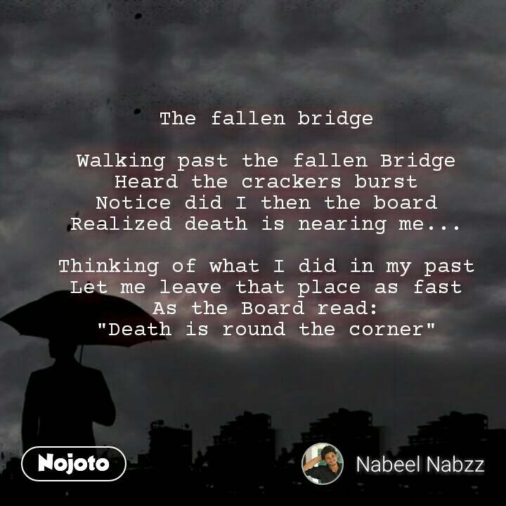 """The fallen bridge  Walking past the fallen Bridge Heard the crackers burst Notice did I then the board Realized death is nearing me...  Thinking of what I did in my past Let me leave that place as fast As the Board read: """"Death is round the corner"""""""