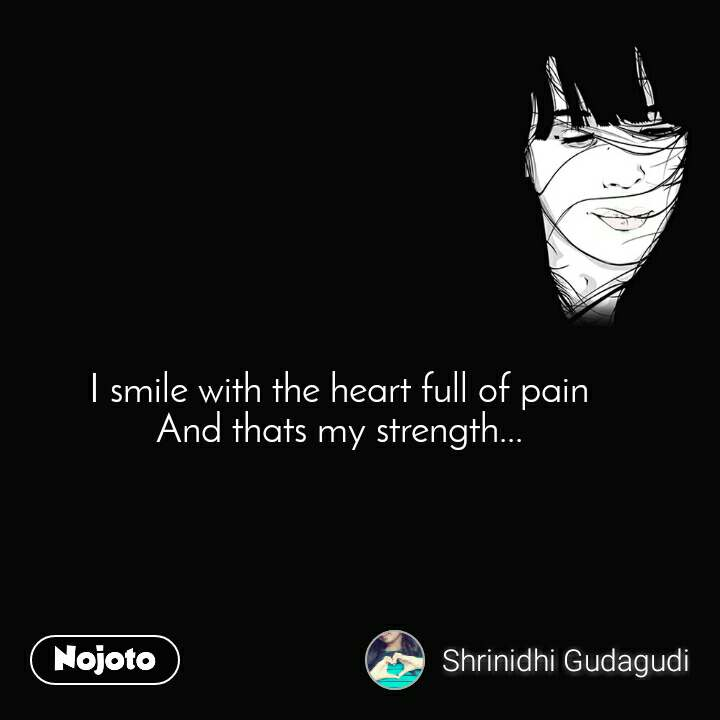 I smile with the heart full of pain And thats my strength...