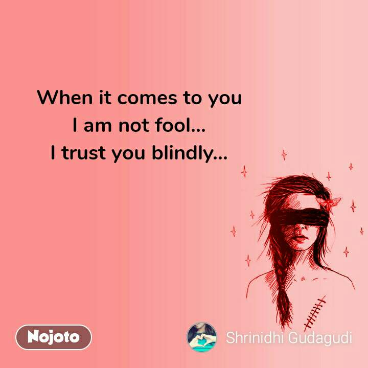 When it comes to you I am not fool... I trust you blindly...