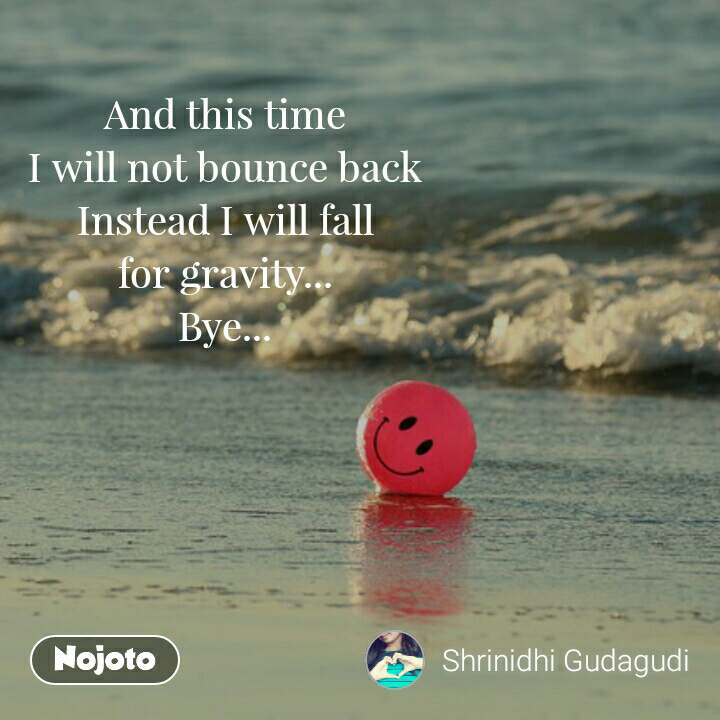 And this time I will not bounce back Instead I will fall for gravity... Bye...