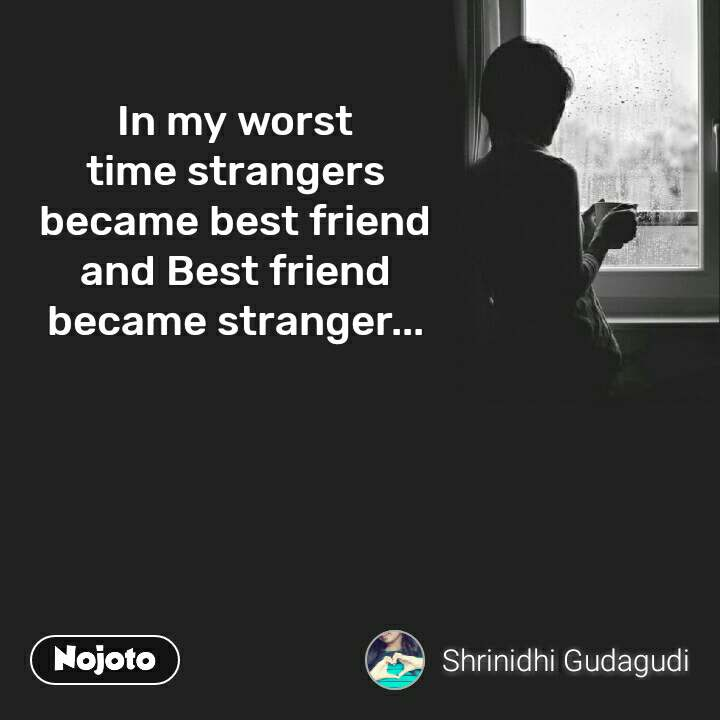 In my worst time strangers became best friend and Best friend became stranger...