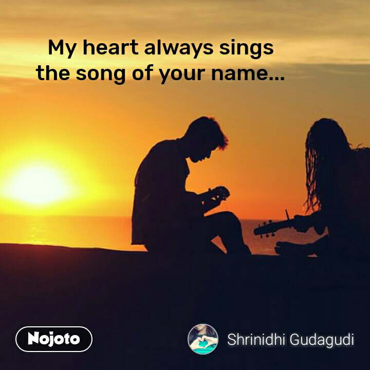 My heart always sings the song of your name...