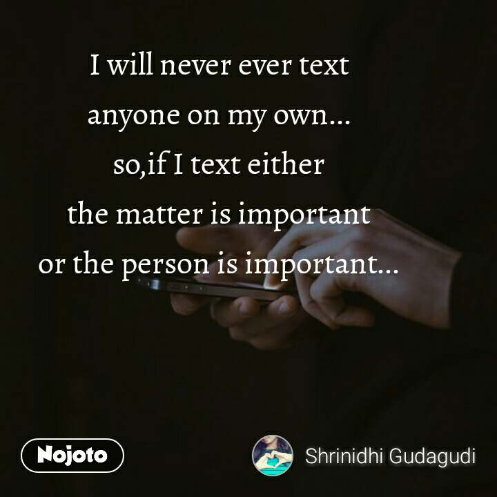 I will never ever text anyone on my own... so,if I text either the matter is important or the person is important...