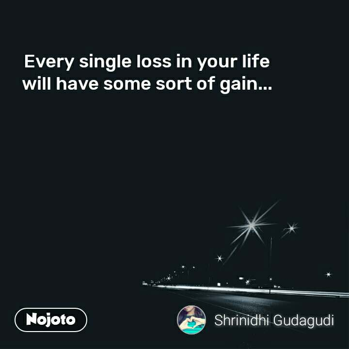 Every single loss in your life will have some sort of gain...